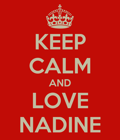 Poster: KEEP CALM AND LOVE NADINE