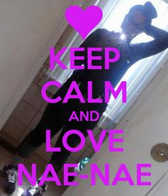 Poster: KEEP CALM AND LOVE NAE-NAE