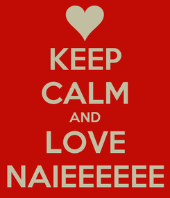 Poster: KEEP CALM AND LOVE NAIEEEEEE