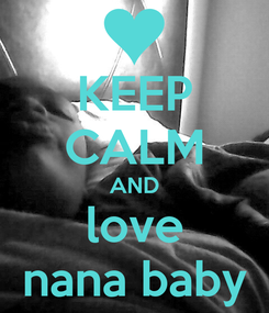 Poster: KEEP CALM AND love nana baby
