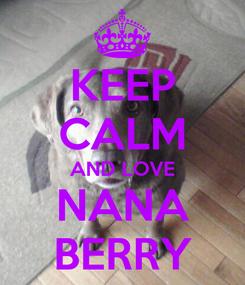 Poster: KEEP CALM AND LOVE NANA BERRY