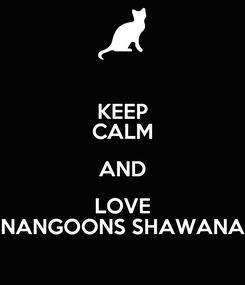 Poster: KEEP CALM AND LOVE NANGOONS SHAWANA