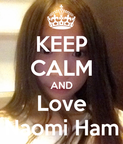 Poster: KEEP CALM AND Love Naomi Ham