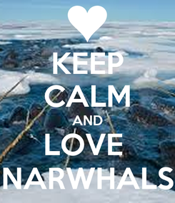 Poster: KEEP CALM AND LOVE  NARWHALS