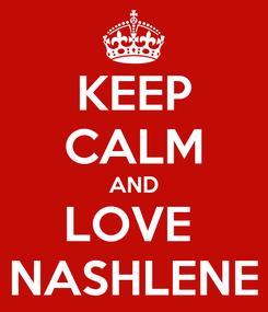 Poster: KEEP CALM AND LOVE  NASHLENE