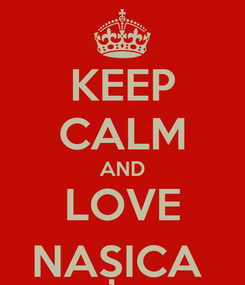 Poster: KEEP CALM AND LOVE NAȘICA