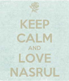 Poster: KEEP CALM AND LOVE NASRUL