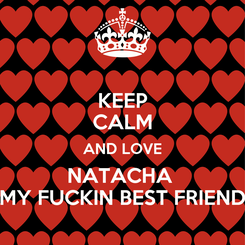 Poster: KEEP CALM AND LOVE NATACHA  MY FUCKIN BEST FRIEND