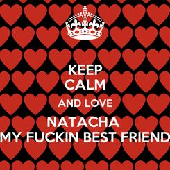 Poster: KEEP CALM AND LOVE NATACHA  MY FUCKIN BEST FRIEND