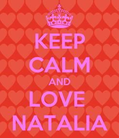 Poster: KEEP CALM AND LOVE  NATALIA