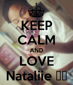 Poster: KEEP CALM AND LOVE Nataliie ♥♥