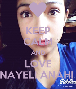 Poster: KEEP CALM AND LOVE NAYELI ANAHI