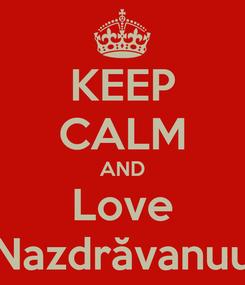 Poster: KEEP CALM AND Love Nazdrăvanuu