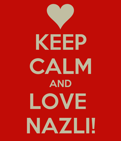 Poster: KEEP CALM AND LOVE  NAZLI!