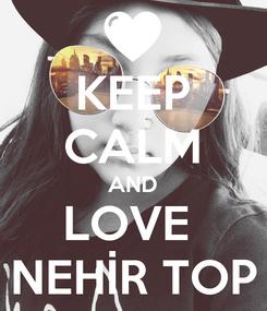 Poster: KEEP CALM AND LOVE  NEHİR TOP
