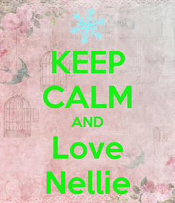 Poster: KEEP CALM AND Love Nellie