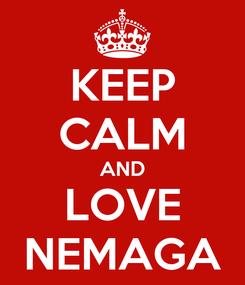 Poster: KEEP CALM AND LOVE NEMAGA