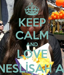 Poster: KEEP CALM AND LOVE NESLİŞAH A.