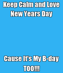 Poster: Keep Calm and Love New Years Day Cause It's My B-day TOO!!!