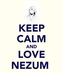 Poster: KEEP CALM AND LOVE NEZUMİ