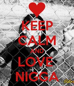 Poster: KEEP CALM AND LOVE  NIGGA