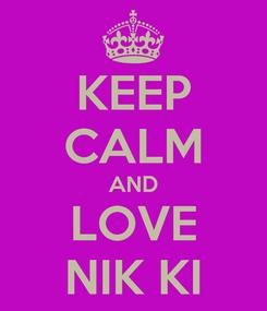 Poster: KEEP CALM AND LOVE NIK KI