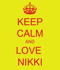 Poster: KEEP CALM AND LOVE  NIKKI