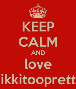 Poster: KEEP CALM AND love nikkitoopretty
