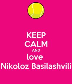 Poster: KEEP CALM AND love  Nikoloz Basilashvili