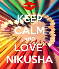 Poster: KEEP CALM AND LOVE  NIKUSHA