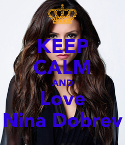 Poster: KEEP CALM AND Love Nina Dobrev