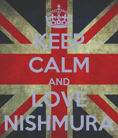 Poster: KEEP CALM AND LOVE NISHMURA