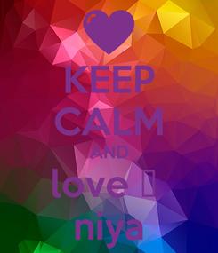 Poster: KEEP CALM AND love ❤  niya