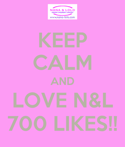 Poster: KEEP CALM AND LOVE N&L 700 LIKES!!