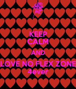 Poster: KEEP CALM AND LOVE NO FLEX ZONE 4ever