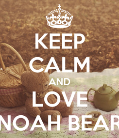 Poster: KEEP CALM AND LOVE NOAH BEAR