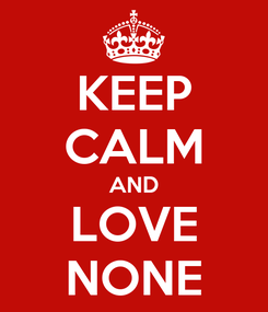 Poster: KEEP CALM AND LOVE NONE