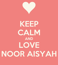 Poster: KEEP CALM AND LOVE NOOR AISYAH