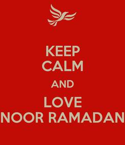 Poster: KEEP CALM AND LOVE NOOR RAMADAN