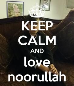 Poster: KEEP CALM AND love noorullah