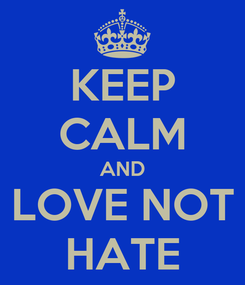 Poster: KEEP CALM AND LOVE NOT HATE