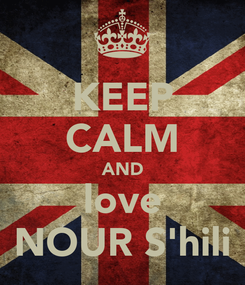 Poster: KEEP CALM AND love NOUR S'hili
