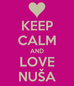 Poster: KEEP CALM AND LOVE NUŠA