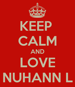 Poster: KEEP  CALM AND LOVE NUHANN L
