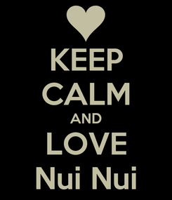 Poster: KEEP CALM AND LOVE Nui Nui