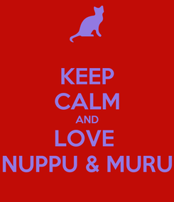 Poster: KEEP CALM AND LOVE  NUPPU & MURU