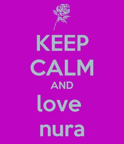 Poster: KEEP CALM AND love  nura
