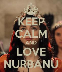 Poster: KEEP CALM AND LOVE NURBANU
