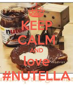 Poster: KEEP CALM AND love #NUTELLA