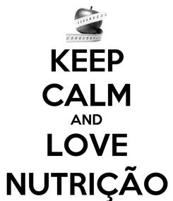 Poster: KEEP CALM AND LOVE NUTRIÇÃO